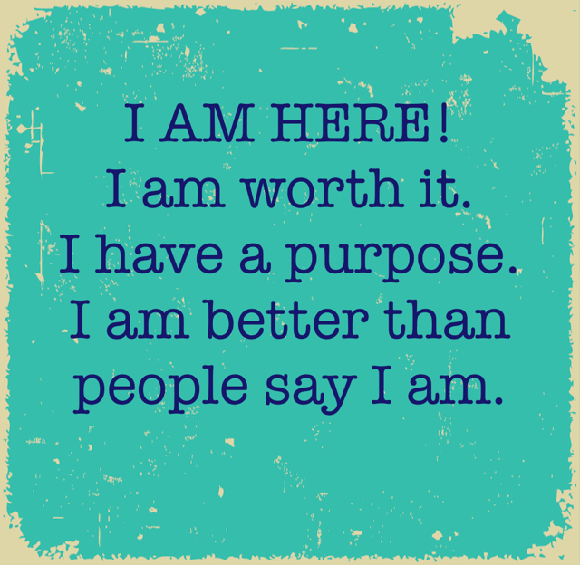 I AM HERE! I am worth it. I have a purpose. I am better than people say I am.