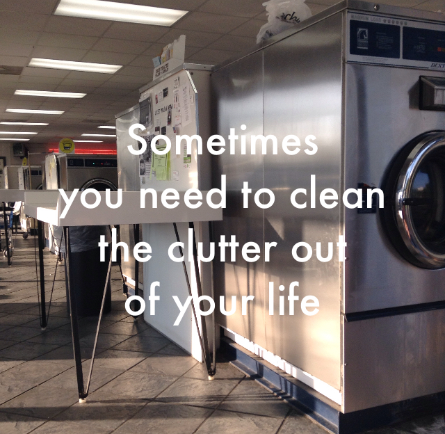 Sometimes  you need to clean the clutter out  of your life