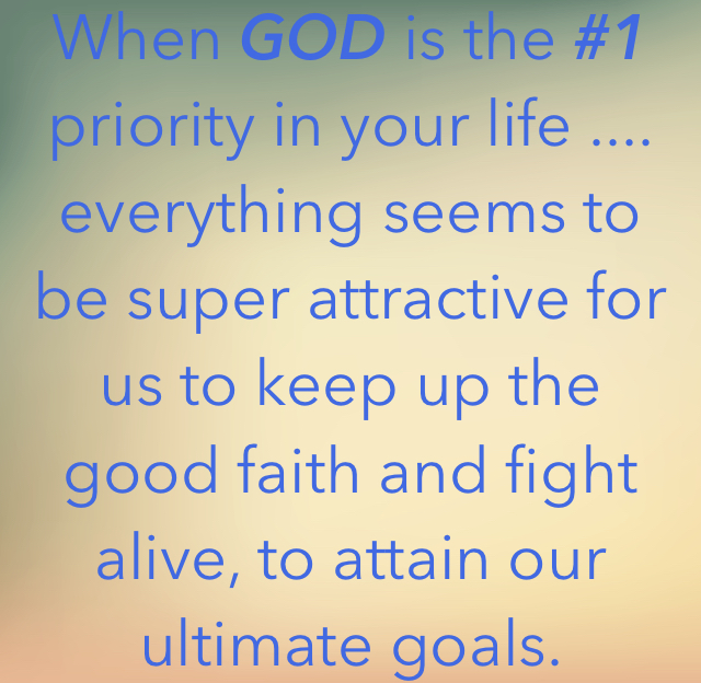When GOD is the #1 priority in your life .... everything seems to be super attractive for us to keep up the good faith and fight alive, to attain our ultimate goals.