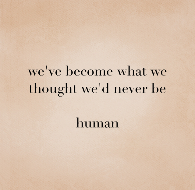 we've become what we thought we'd never be human
