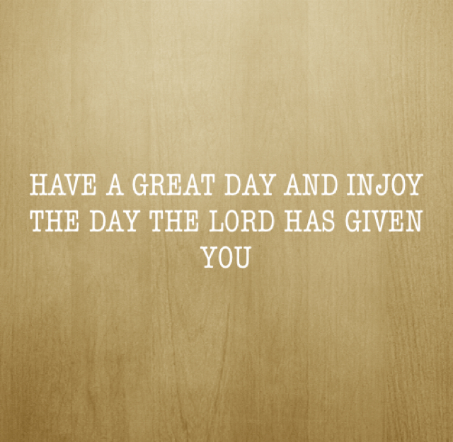 HAVE A GREAT DAY AND INJOY THE DAY THE LORD HAS GIVEN YOU