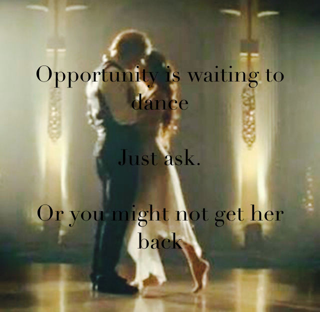 Opportunity is waiting to dance Just ask. Or you might not get her back