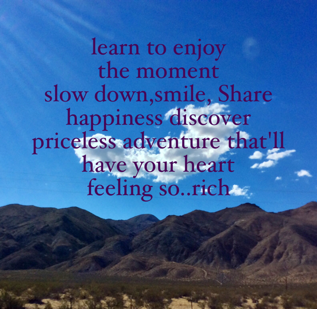 learn to enjoy  the moment  slow down,smile, Share happiness discover  priceless adventure that'll  have your heart  feeling so..rich