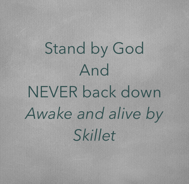 Stand by God And  NEVER back down Awake and alive by  Skillet
