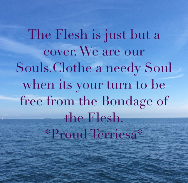 The Flesh is just but a cover. We are our Souls.Clothe a needy Soul when its your turn to be free from the Bondage of the Flesh.                     *Proud Terriesa*