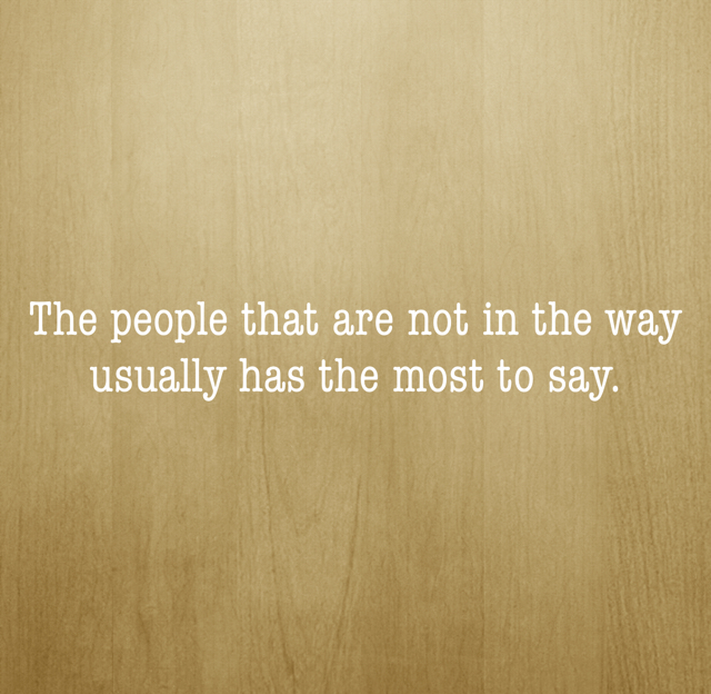 The people that are not in the way usually has the most to say.