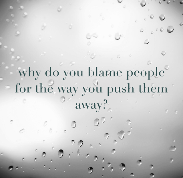 why do you blame people for the way you push them away?