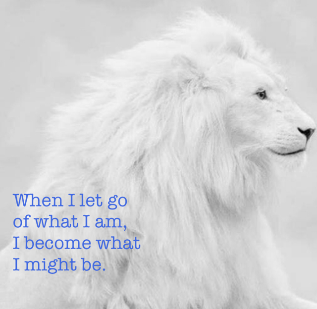 When I let go  of what I am, I become what I might be.