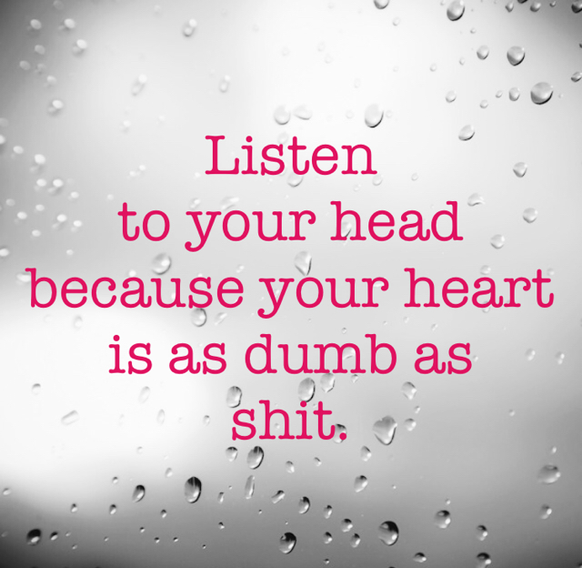 Listen  to your head because your heart is as dumb as  shit.