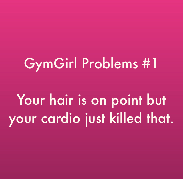 GymGirl Problems #1 Your hair is on point but your cardio just killed that.