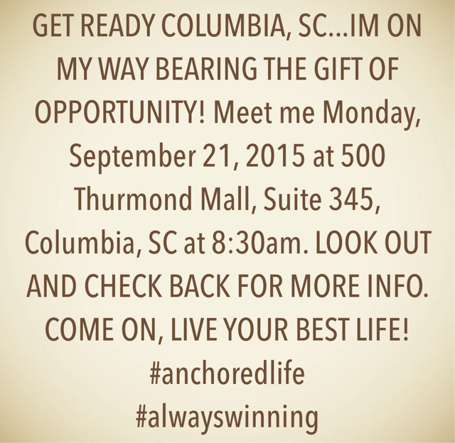 GET READY COLUMBIA, SC...IM ON MY WAY BEARING THE GIFT OF OPPORTUNITY! Meet me Monday, September 21, 2015 at 500 Thurmond Mall, Suite 345, Columbia, SC at 8:30am. LOOK OUT AND CHECK BACK FOR MORE INFO. COME ON, LIVE YOUR BEST LIFE! #anchoredlife #alwayswinning