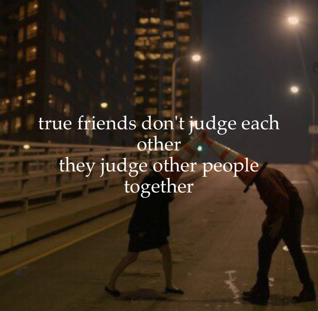 true friends don't judge each other they judge other people  together