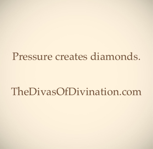 Pressure creates diamonds. TheDivasOfDivination.com