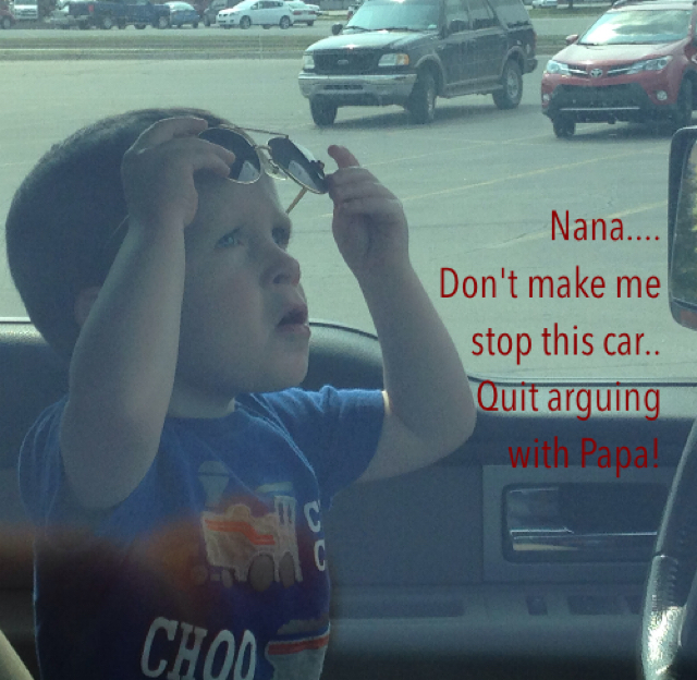 Nana.... Don't make me  stop this car.. Quit arguing  with Papa!