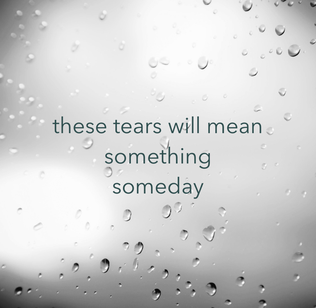 these tears will mean something someday