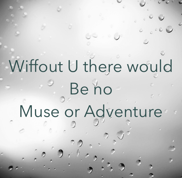 Wiffout U there would Be no Muse or Adventure