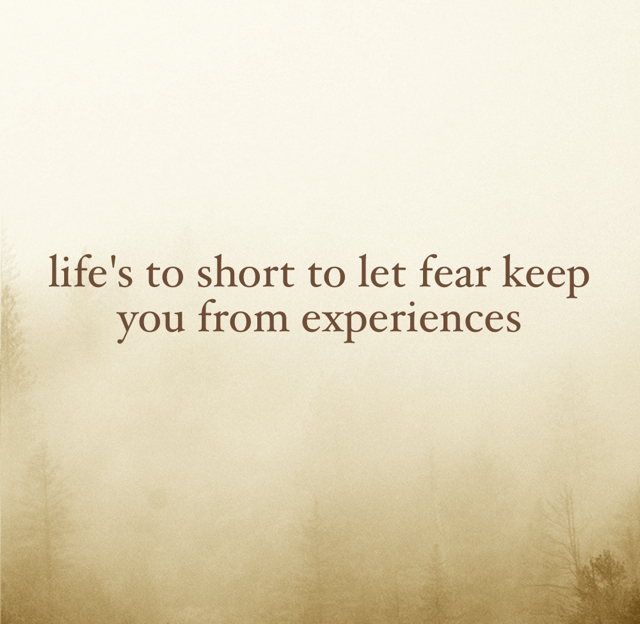 life's to short to let fear keep you from experiences