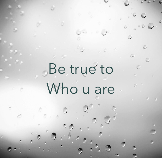 Be true to  Who u are
