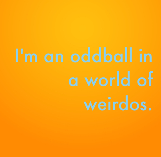 I'm an oddball in a world of weirdos.