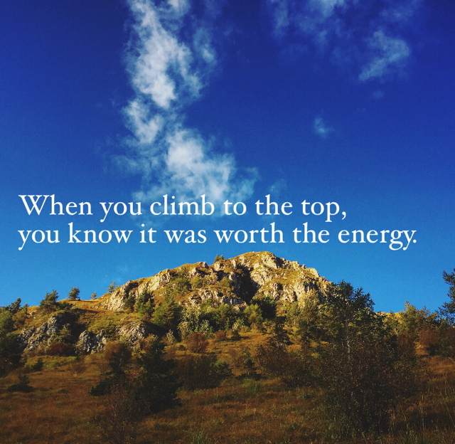 When you climb to the top, you know it was worth the energy.