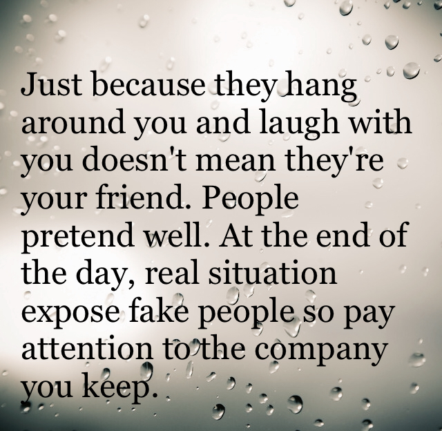 Just because they hang around you and laugh with you doesn't mean they're your friend. People pretend well. At the end of the day, real situation expose fake people so pay attention to the company you keep.
