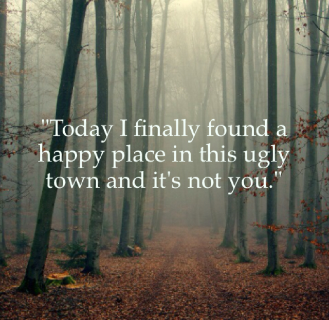 """""""Today I finally found a happy place in this ugly town and it's not you."""""""