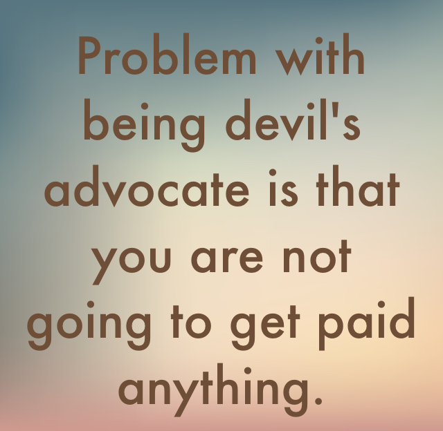 Problem with being devil's advocate is that you are not going to get paid anything.
