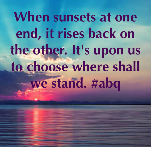 When sunsets at one end, it rises back on the other. It's upon us to choose where shall we stand. #abq