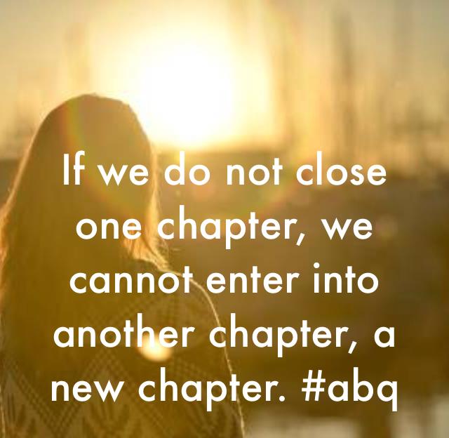 If we do not close one chapter, we cannot enter into another chapter, a new chapter. #abq