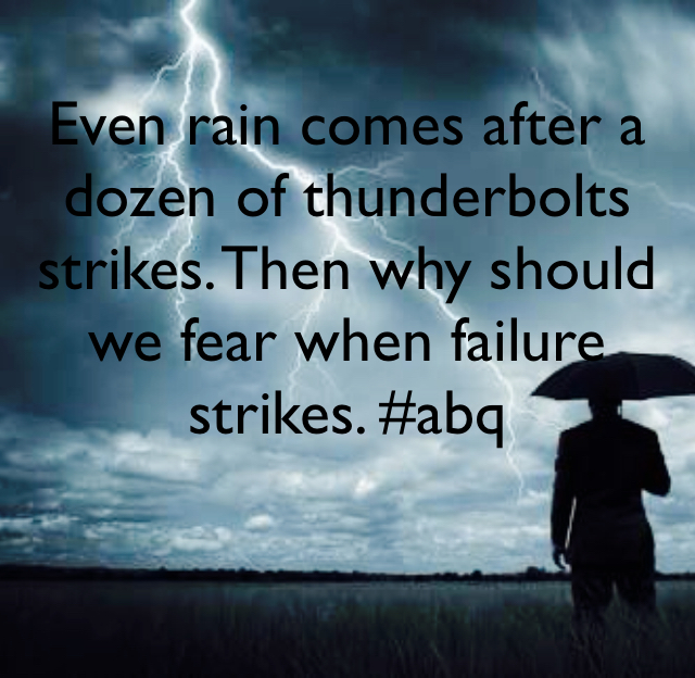 Even rain comes after a dozen of thunderbolts strikes. Then why should we fear when failure strikes. #abq