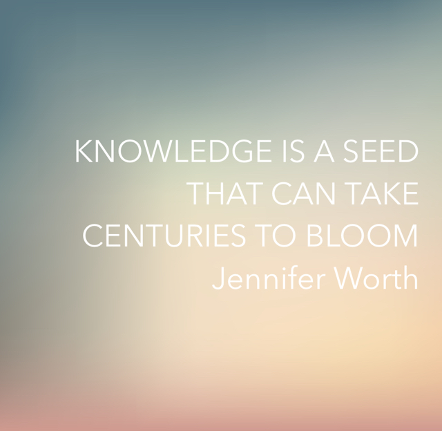 KNOWLEDGE IS A SEED THAT CAN TAKE CENTURIES TO BLOOM Jennifer Worth