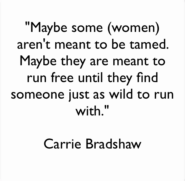 """""""Maybe some (women) aren't meant to be tamed. Maybe they are meant to run free until they find someone just as wild to run with."""" Carrie Bradshaw"""