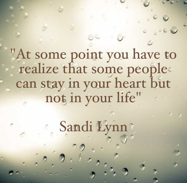 """""""At some point you have to realize that some people can stay in your heart but not in your life""""  Sandi Lynn"""
