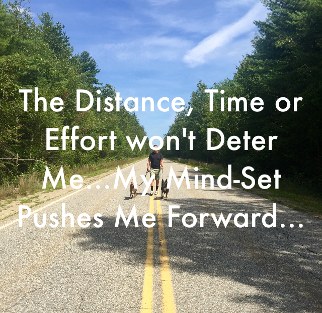 The Distance, Time or Effort won't Deter Me...My Mind-Set Pushes Me Forward...