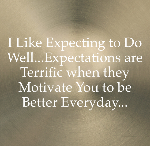 I Like Expecting to Do Well...Expectations are Terrific when they Motivate You to be Better Everyday...