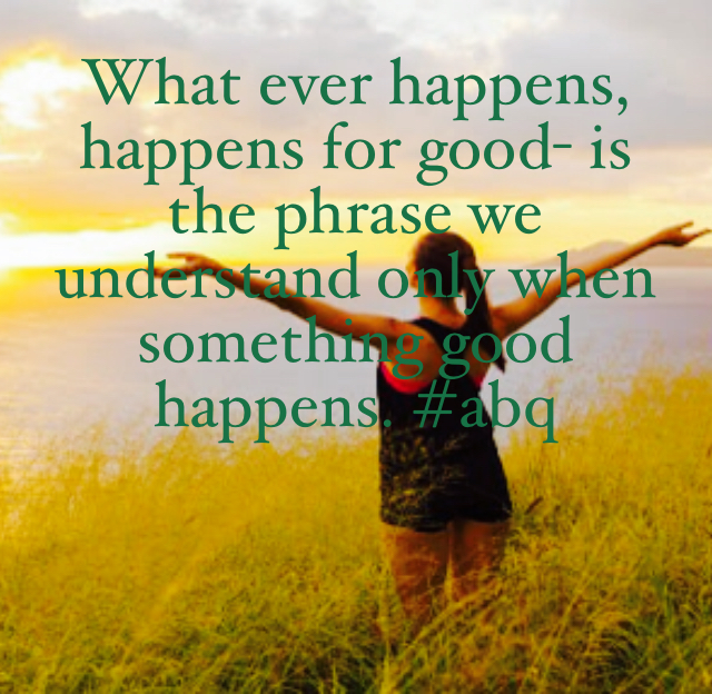 What ever happens, happens for good- is the phrase we understand only when something good happens. #abq