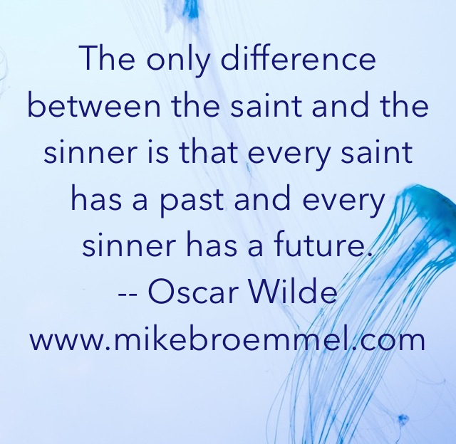 The only difference between the saint and the sinner is that every saint has a past and every sinner has a future. -- Oscar Wilde www.mikebroemmel.com