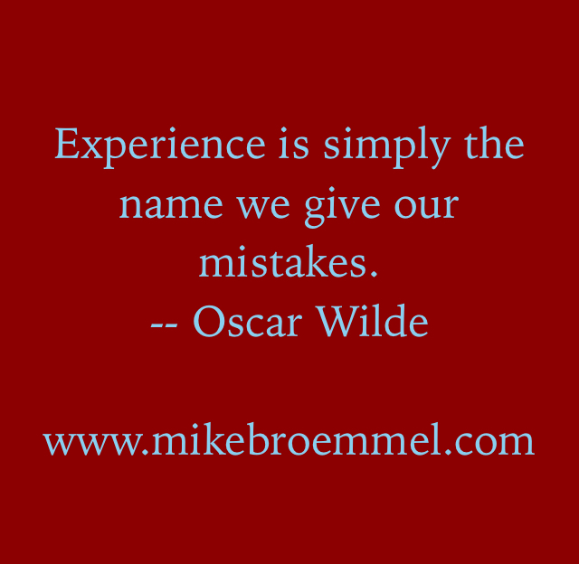Experience is simply the name we give our mistakes. -- Oscar Wilde www.mikebroemmel.com