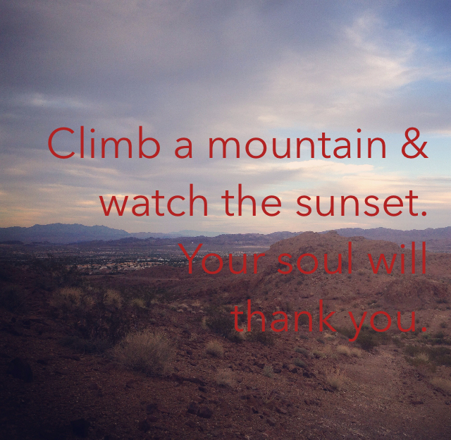 Climb a mountain & watch the sunset. Your soul will  thank you.