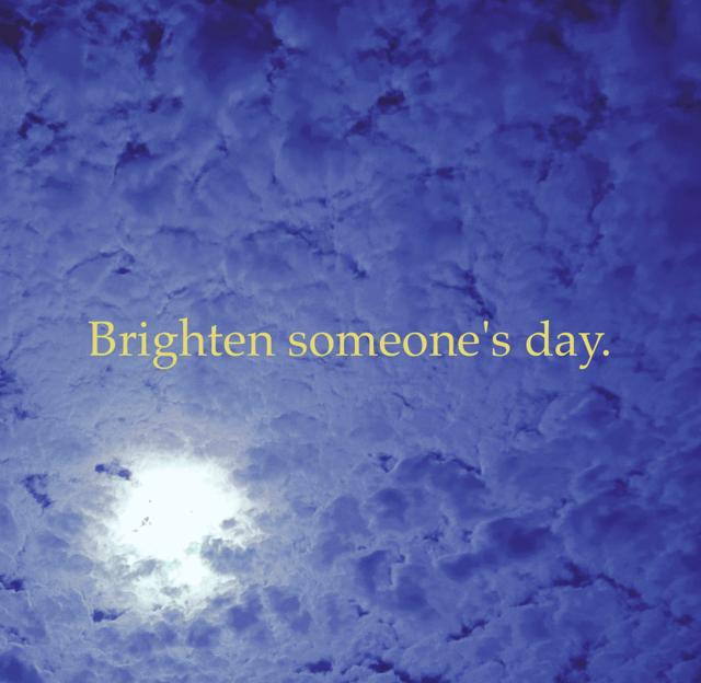 Brighten someone's day.