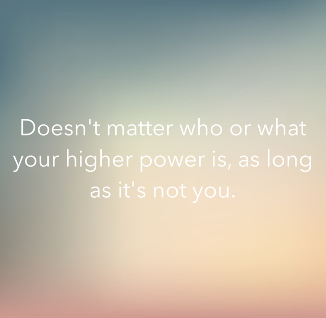 Doesn't matter who or what your higher power is, as long as it's not you.