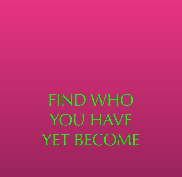 FIND WHO  YOU HAVE YET BECOME