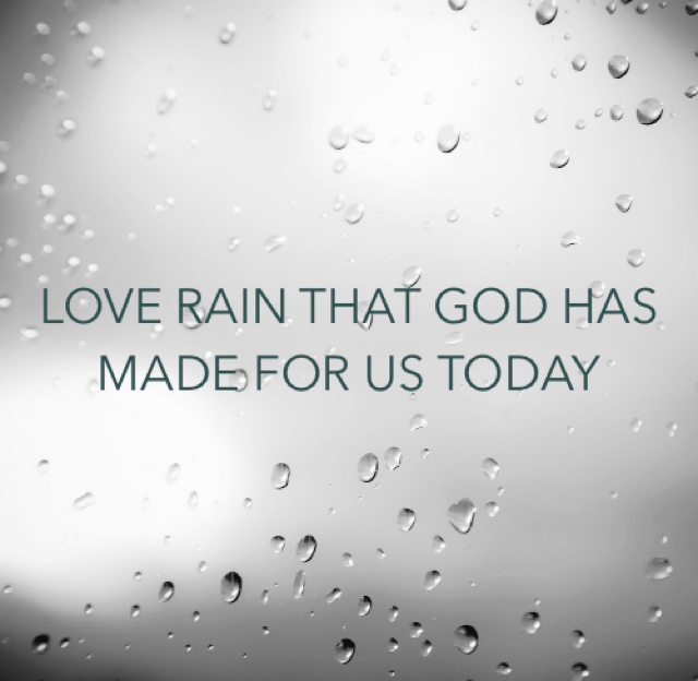 LOVE RAIN THAT GOD HAS MADE FOR US TODAY