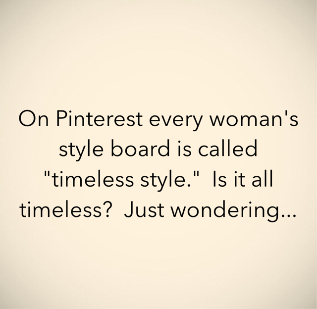 """On Pinterest every woman's style board is called """"timeless style.""""  Is it all timeless?  Just wondering..."""