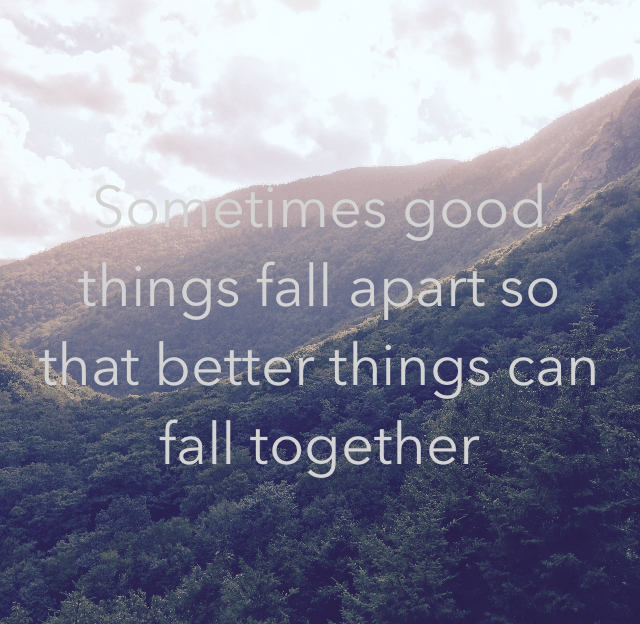 Sometimes good things fall apart so that better things can fall together