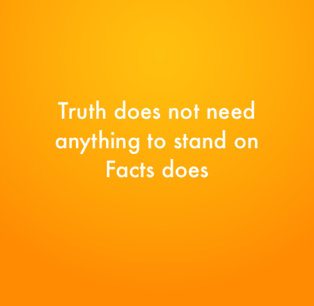 Truth does not need anything to stand on  Facts does
