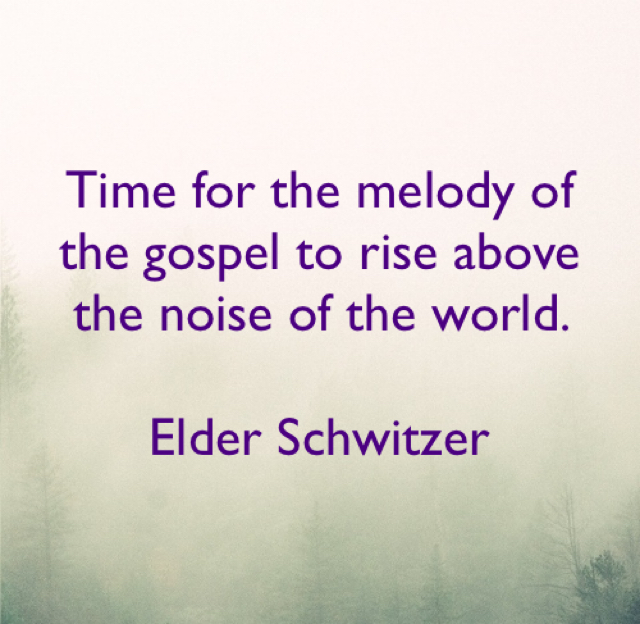 Time for the melody of the gospel to rise above the noise of the world.  Elder Schwitzer