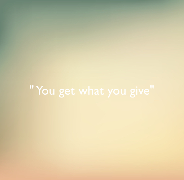 """ You get what you give"""