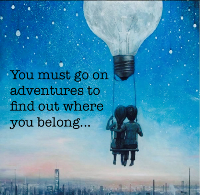 You must go on adventures to  find out where  you belong...