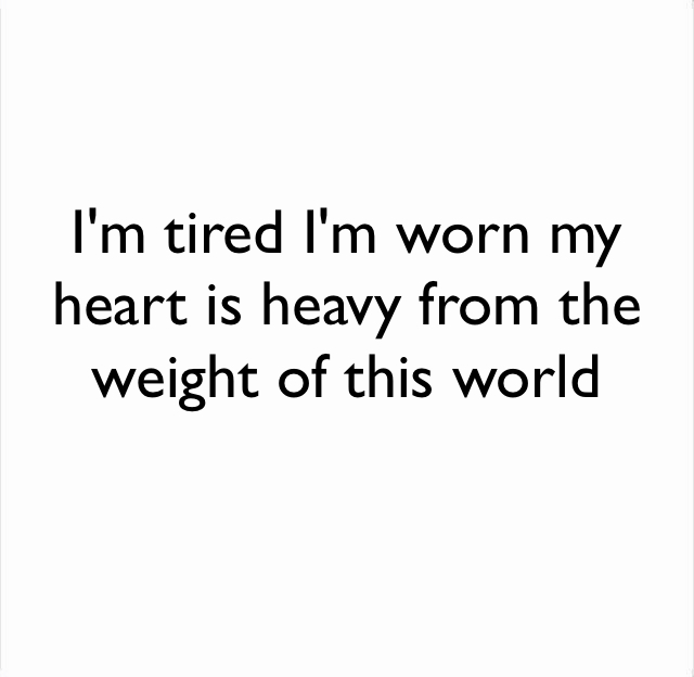 I'm tired I'm worn my heart is heavy from the weight of this world